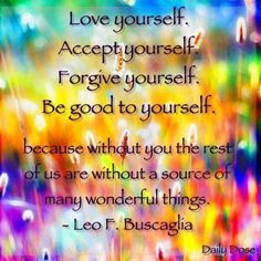 Accept Yourself. Forgive Yourself.Because Without You The Rest Of Us Are Without A Source Of Many Wonderful Things - Leo Buscaglia Motivational Quotes For Life, Quotes To Live By, Me Quotes, Inspirational Quotes, Inspiring Sayings, Quotable Quotes, Funny Quotes, Positive Words, Positive Thoughts