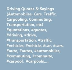 Driving Quotes & Sayings (Automobiles, Cars, Traffic, Carpooling, Commuting, Transportation, etc) #quotations, #quotes, #driving, #drive, #transportation, #traffic, #vehicles, #vehicle, #car, #cars, #auto, #autos, #automobiles, #commuting, #commute, #carpool, #carpools, #carpooling, #car-free, #carfree, #car #pool, #car #pooling, #air #pollution, #automobile, #car #pools, #quote, #quotation, #public #transportation, #mass #transportation, #pollution, #air #quality, #mass, #public…