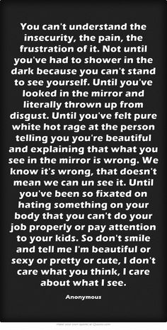 You can't understand the insecurity, the pain, the frustration of it. Not until you've had to shower in the dark because you can't stand to see yourself. Until you've looked in the mirror and literally thrown up from disgust. Until you've felt pure white hot rage at the person telling you you're beautiful and explaining that what you see in the mirror is wrong. We know it's wrong, that doesn't mean we can un see it. Until you've been so fixated on hating something on your...