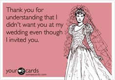 Funny Thanks Ecard: Thank you for understanding that I didn't want you at my wedding even though I invited you.