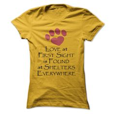 Love At First Sight Is Found At Shelters Everywhere...T-Shirt or Hoodie click to see here>> http://www.sunfrogshirts.com/Pets/Love-At-First-Sight-Is-Found-At-Shelters-Everywhere-Yellow-Ladies.html?3618
