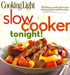 Cooking Light Slow-Cooker Tonight!: 140 delicious weeknight recipes that prac...