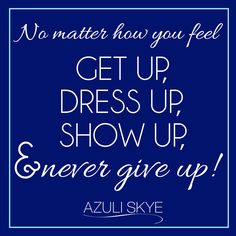 No matter how you feel get up, dress up, show up, & never give up! #MondayMotivation