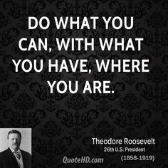 presidential quotes | do what you can with what you have where you