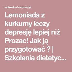 Lemoniada z kurkumy leczy depresję lepiej niż Prozac! Jak ją przygotować ? | Szkolenia dietetyczne Alternative Therapies, France, Health Fitness, Therapy, Cooking, Recipes, Food, Bella, Spirituality