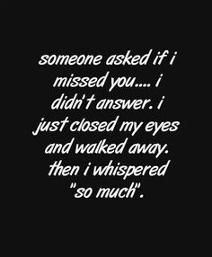If some one asked me this... I would do just this... I would cry at the reminder that your no longer in my life, that me and you lost our friendship. Over a reason that to this day is still unspoken... Only known by you. I can't get mad at you. I miss you to much. Truth? If I saw you right now instead of being mad I would run into those very well known arms and listen to our hearts beat the same rhythm and NEVER let you go!! I miss you C.B.