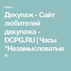 """Декупаж - Сайт любителей декупажа - DCPG.RU   Часы """"Незамысловатые"""""""