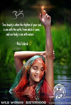 """True beauty is when the rhythm of your soul is one with the earth, from which it came, and our body is one with nature"" - Nick Gildred WILD WOMAN SISTERHOOD ™"