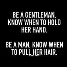 Be a gentleman, know when to hold her hand. Be a man, know when to pull her hair. Sexy Love Quotes, Flirty Quotes, Quotes For Him, Be Yourself Quotes, Kinky Quotes, Sex Quotes, True Quotes, Wisdom Quotes, Qoutes