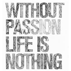 Without passion life is nothing.