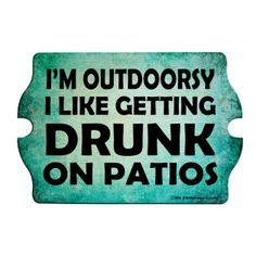 I'm Outdoorsy, I like getting DRUNK on Patios!  #drinking #funny