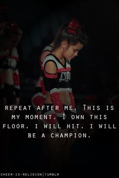 Repeat after me. This is my moment. I own this floor. I will hit. I will be a champion. From Kythoni's Cheerleading board (one of many) #cheer