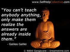 """""""You can't teach anybody anything, only make them realise the answers already inside them"""" Galileo"""