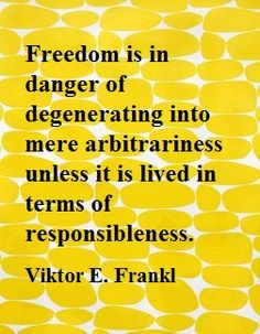 Freedom is in danger of degenerating into mere arbitrariness unless it is lived in terms of responsibleness. ― Viktor E. Frankl