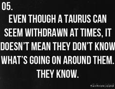 Even though a Taurus can seem withdrawn at time, it doesn't mean they don't know what's going on around them. They know