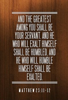 Matthew 23:11-12 And the greatest among you shall be your servant. And he who will exalt himself shall be humbled, and he who will humble himself shall be exalted. #Bible #Scripture verse, Recovery Version, quoted at www.agodman.com
