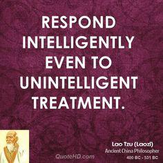 respond intelligently even to unintelligent treatment  ~ Lao Tzu