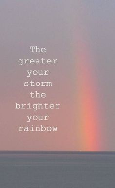 The greater your storm the brighter your rainbows!