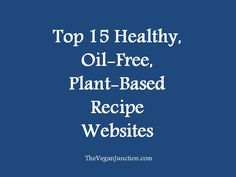 Top 15 Healthy, Oil-Free, Plant-Based Recipe Websites. A list of the top sites to find healthy, oil-free vegan recipes. http://wp.me/p6LhZ8-SM #vegan #oilfree #healthyrecipes #plantbasedrecipes