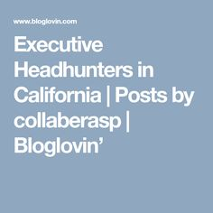 Executive Headhunters in California (Posts by collaberasp) Executive Recruiters, California, Posts, Writing, Blog, Messages, Blogging, Being A Writer