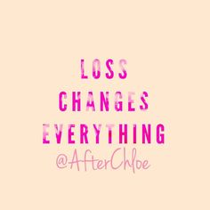 Loss will stun you it will knock you down. It will shake and make you doubt everything. The hope is that you will be truthful in knowing loss changes everything you won't be the same. You won't recognize yourself .. But loss won't destroy you - you have the ability to make it through- just keep going.