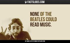 42 Facts about Music ←FACTSlides→ None of The Beatles Could Read Music.