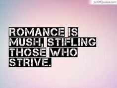 Romance is mush, stifling those who strive. #quotes #love #sayings #inspirational #motivational #words #quoteoftheday #positive