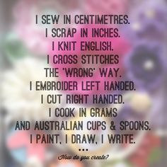 I sew in centimetres. I scrap in inches. I knit English. I cross stitches the 'wrong' way. I embroider left handed. I cut right handed. I cook in grams and Australian cups & spoons. I paint, I draw, I write. #howdoyoucreate #DIYbundle https://us154.isrefer.com/go/diybundlepin1/a2916/