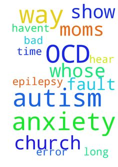 I have anxiety and autism and OCD and - I have anxiety and autism and OCD and epilepsy. I havent been to church in a long time My moms fault is whose it is Please show her the error of her ways, but not in a bad way Lord, hear my prayer Amen  Posted at: https://prayerrequest.com/t/w5n #pray #prayer #request #prayerrequest