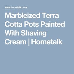 Marbleized Terra Cotta Pots Painted With Shaving Cream | Hometalk