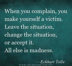 When you complain, you make yourself a victim. Leave the situation, change the situation, or accept it. All else is madness. – Eckhart Tolle: