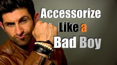 Bad Boy Style | Accessorize Like A Bad Boy | Best Bad Boy Accessories