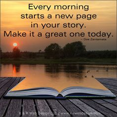 Every morning starts a new page in your story. Make it a great one today. ~ Doe Zantamata Via @Sara Nickleberry #quotes #motivation #inspiration