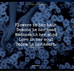 Flowers in her hair Demons in her head Madness in her mind Love in her soul Storm in her heart