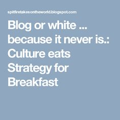 Blog or white ... because it never is.: Culture eats Strategy for Breakfast
