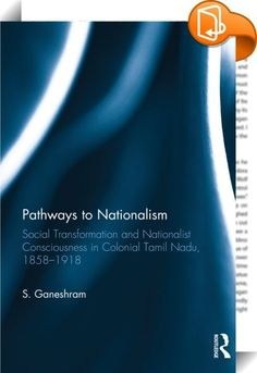 Pathways to Nationalism    ::  <P></P> <P>This book examines the socio-economic factors in the rise and development of nationalism in the Tamil-speaking region of the Madras Presidency in India between 1858 and 1918. It analyses the dynamic interaction between socio-economic conditions and nationalism in Tamil Nadu by applying both historical methods of documentary analysis and a sociological perspective.</P> <P>The volume looks at the advent of Western education and the role of Christ...