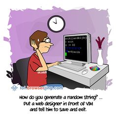 How do you generate a random string? ... Put a web designer in front of VIM and tell him to save and exit.