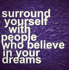 Surround yourself with people who believe in your dreams.
