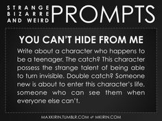 ✐ Daily Weird Prompt ✐  You Can't Hide From Me Write about a character who happens to be a teenager. The catch? This character possess the strange talent of being able to turn invisible. Double catch? Someone new is about to enter this character's life, someone who can see them when everyone else can't.  Any work you create based off this prompt belongs to you, no sourcing is necessary though it would be really appreciated! And don't forget to tagmaxkirin(or tweet @MistreKirin), so ...