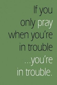 If you only pray when you're in trouble... you're in trouble.