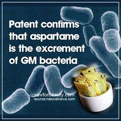 """PATENT CONFIRMS THAT ASPARTAME IS THE EXCREMENT OF GM BACTERIA (NaturalNews) In 1999, The Independent published an article entitled """"World's top sweetener is made with GM bacteria,"""" which revealed that Monsanto was knowingly adding aspartame to soft drinks in the United States – and that aspartame is made from GM bacteria."""