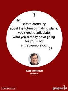Before dreaming about the future or making plans, you need to articulate what you already have going for you – as entrepreneurs do. -Reid Hoffman, LinkedIn Startup Quotes from Pravs World