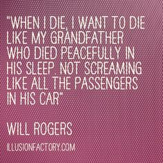 """Great Quotes - """"When I die, I want to die like my grandfather who died peacefully in his sleep. Not screaming like all the passengers in his car.""""  Will Rogers"""