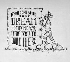 if you don't build your dream, someone will hire you to build theirs... so go ahead and build your own dream