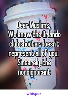 """Someone posted a whisper, which reads """"Dear Muslims, We know the Orlando club shooter doesn't represent all of you. Sincerely, the non-ignorant"""" We Are The World, In This World, Yours Sincerely, Whisper Confessions, Whisper App, Gives Me Hope, Faith In Humanity Restored, My Tumblr, That Way"""