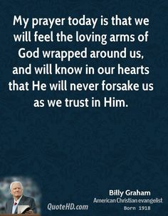 My prayer today is that we will feel the loving arms of God wrapped around us, and will know in our hearts that He will never forsake us as we trust in him. -Billy Graham