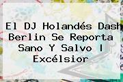 http://tecnoautos.com/wp-content/uploads/imagenes/tendencias/thumbs/el-dj-holandes-dash-berlin-se-reporta-sano-y-salvo-excelsior.jpg Dash Berlin. El DJ holandés Dash Berlin se reporta sano y salvo   Excélsior, Enlaces, Imágenes, Videos y Tweets - http://tecnoautos.com/actualidad/dash-berlin-el-dj-holandes-dash-berlin-se-reporta-sano-y-salvo-excelsior/