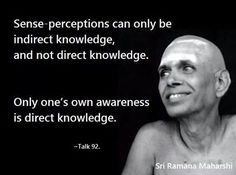 """Sense-perceptions can only be indirect knowledge, and not direct knowledge. Only one's own awareness is direct knowledge."" ~ Sri Ramana Maharshi"