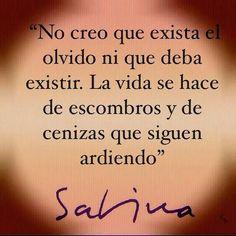 No creo que exista el olvido ni que deba existir. La vida se hace de escombros y de cenizas que siguen ardiendo. Joaquín Sabina