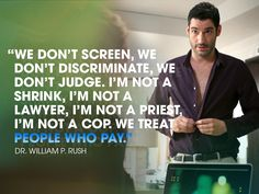 """Season 1 Pilot  """"We don't screen, we don't discriminate, we don't judge. I'm not a shrink, I'm not a lawyer, I'm not a priest, I'm not a cop. We treat people who pay."""" - William P. Rush"""
